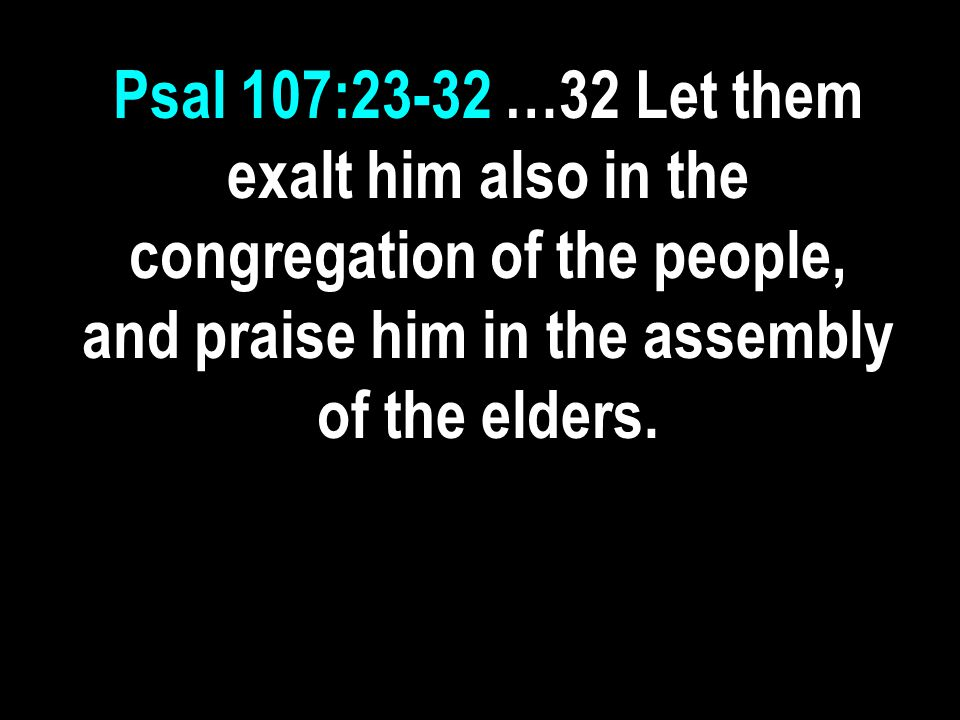 Psal 107:23-32 …32 Let them exalt him also in the congregation of the people, and praise him in the assembly of the elders.