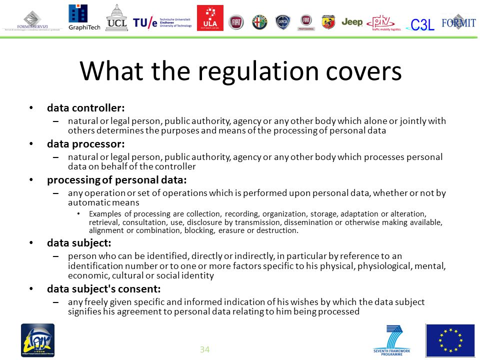 34 What the regulation covers data controller: – natural or legal person, public authority, agency or any other body which alone or jointly with others determines the purposes and means of the processing of personal data data processor: – natural or legal person, public authority, agency or any other body which processes personal data on behalf of the controller processing of personal data: – any operation or set of operations which is performed upon personal data, whether or not by automatic means Examples of processing are collection, recording, organization, storage, adaptation or alteration, retrieval, consultation, use, disclosure by transmission, dissemination or otherwise making available, alignment or combination, blocking, erasure or destruction.