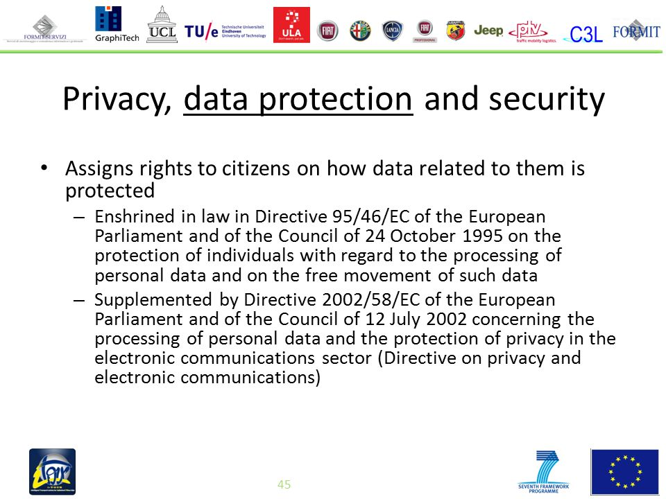 45 Privacy, data protection and security Assigns rights to citizens on how data related to them is protected – Enshrined in law in Directive 95/46/EC of the European Parliament and of the Council of 24 October 1995 on the protection of individuals with regard to the processing of personal data and on the free movement of such data – Supplemented by Directive 2002/58/EC of the European Parliament and of the Council of 12 July 2002 concerning the processing of personal data and the protection of privacy in the electronic communications sector (Directive on privacy and electronic communications) 45