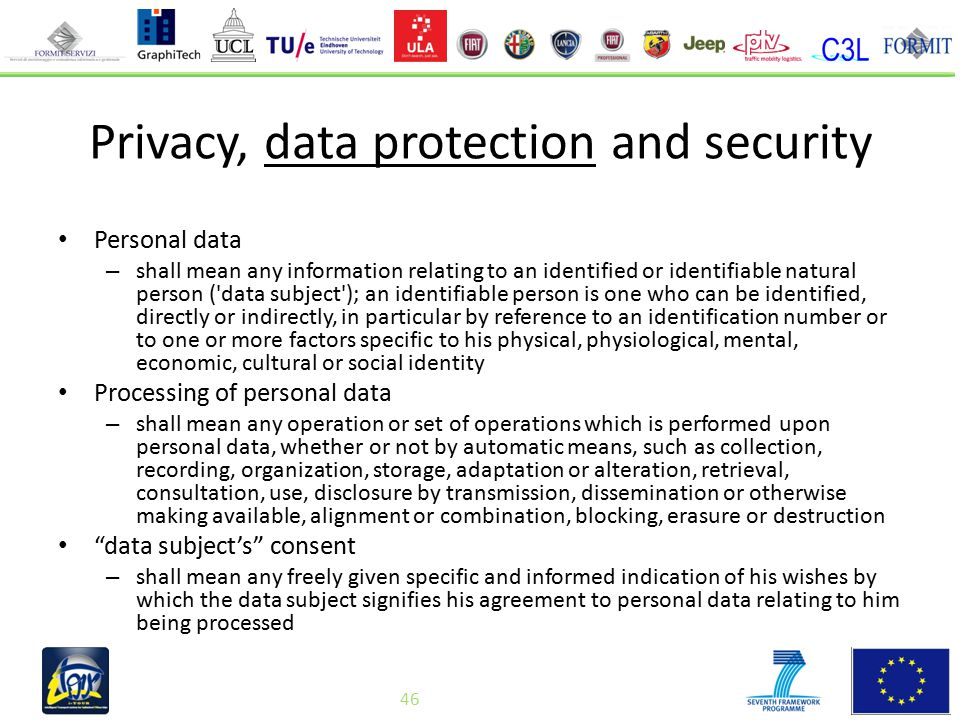 46 Privacy, data protection and security Personal data – shall mean any information relating to an identified or identifiable natural person ( data subject ); an identifiable person is one who can be identified, directly or indirectly, in particular by reference to an identification number or to one or more factors specific to his physical, physiological, mental, economic, cultural or social identity Processing of personal data – shall mean any operation or set of operations which is performed upon personal data, whether or not by automatic means, such as collection, recording, organization, storage, adaptation or alteration, retrieval, consultation, use, disclosure by transmission, dissemination or otherwise making available, alignment or combination, blocking, erasure or destruction data subject's consent – shall mean any freely given specific and informed indication of his wishes by which the data subject signifies his agreement to personal data relating to him being processed 46