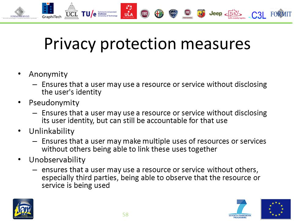 58 Privacy protection measures Anonymity – Ensures that a user may use a resource or service without disclosing the user s identity Pseudonymity – Ensures that a user may use a resource or service without disclosing its user identity, but can still be accountable for that use Unlinkability – Ensures that a user may make multiple uses of resources or services without others being able to link these uses together Unobservability – ensures that a user may use a resource or service without others, especially third parties, being able to observe that the resource or service is being used