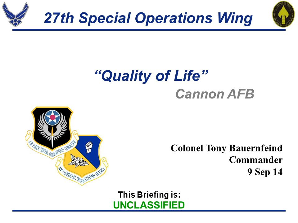 27th Special Operations Wing Colonel Tony Bauernfeind Commander 9 Sep 14 This Briefing is: UNCLASSIFIED Qualityof Life Cannon AFB