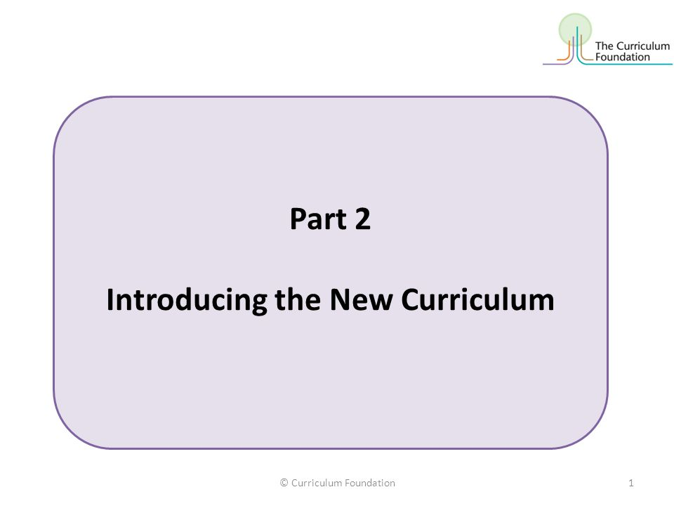 © Curriculum Foundation1 Part 2 Introducing the New Curriculum