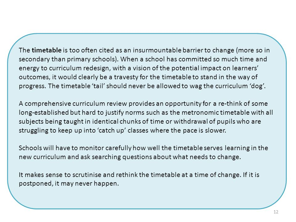 12 The timetable is too often cited as an insurmountable barrier to change (more so in secondary than primary schools).