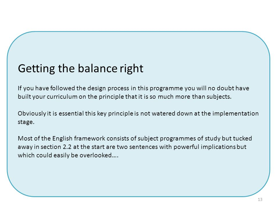 13 Getting the balance right If you have followed the design process in this programme you will no doubt have built your curriculum on the principle that it is so much more than subjects.