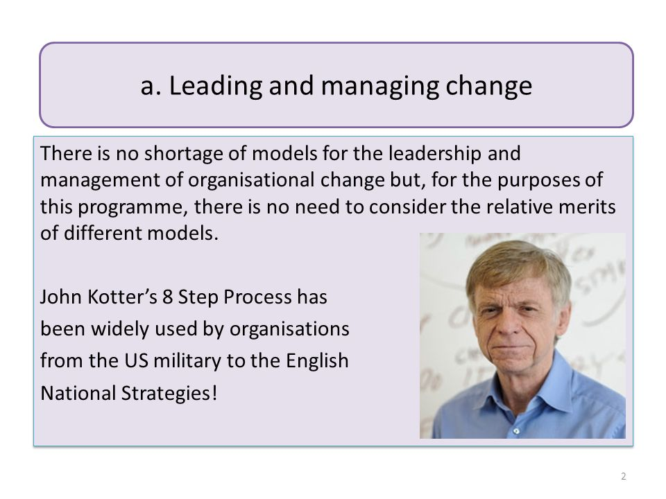 There is no shortage of models for the leadership and management of organisational change but, for the purposes of this programme, there is no need to consider the relative merits of different models.