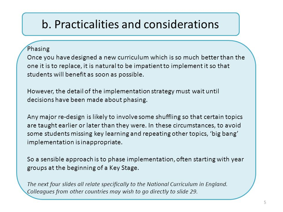 5 b. Practicalities and considerations Phasing Once you have designed a new curriculum which is so much better than the one it is to replace, it is na