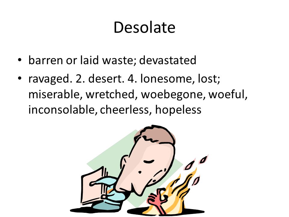 Desolate barren or laid waste; devastated ravaged. 2. desert. 4. lonesome, lost; miserable, wretched, woebegone, woeful, inconsolable, cheerless, hope