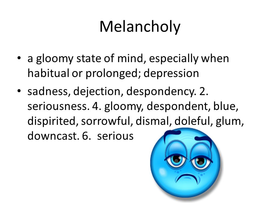 Melancholy a gloomy state of mind, especially when habitual or prolonged; depression sadness, dejection, despondency.