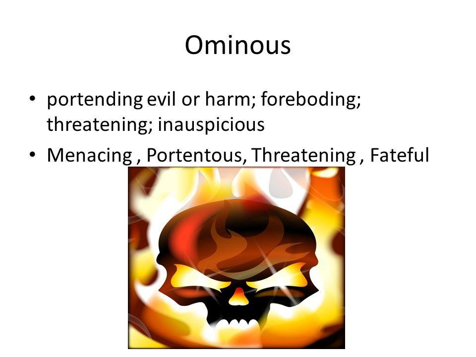 Ominous portending evil or harm; foreboding; threatening; inauspicious Menacing, Portentous, Threatening, Fateful