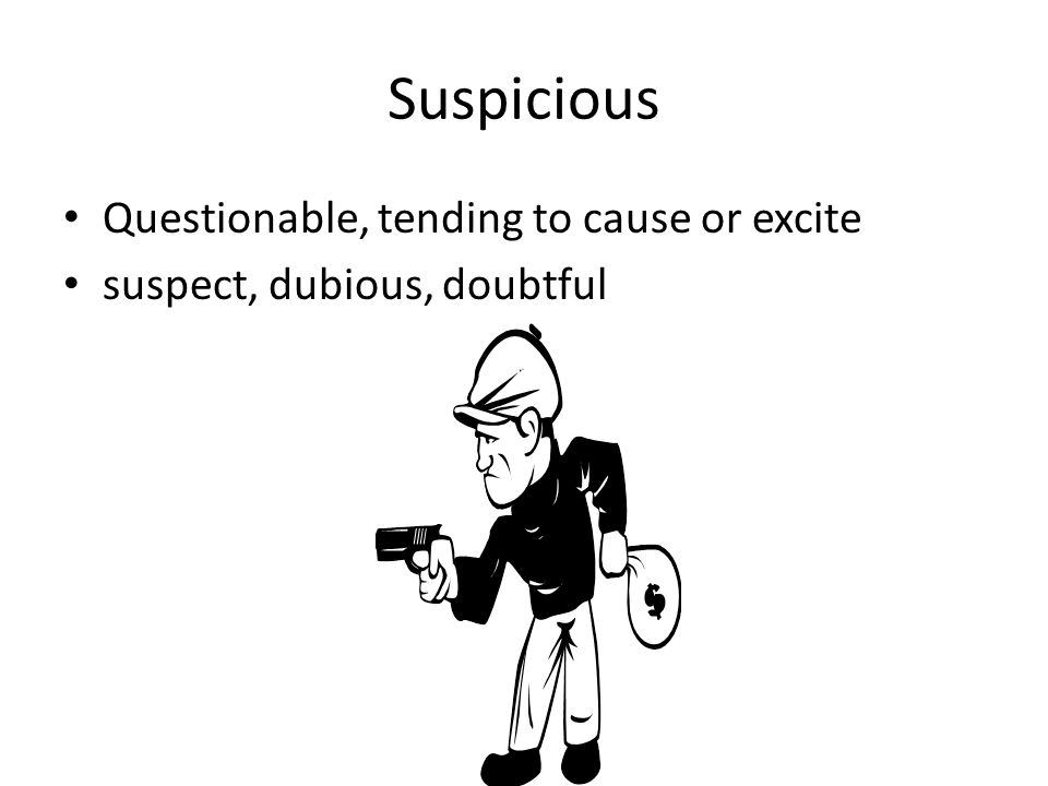 Suspicious Questionable, tending to cause or excite suspect, dubious, doubtful