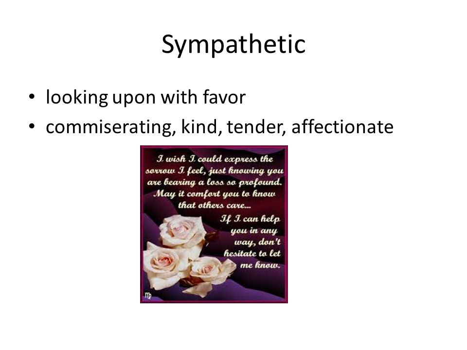 Sympathetic looking upon with favor commiserating, kind, tender, affectionate