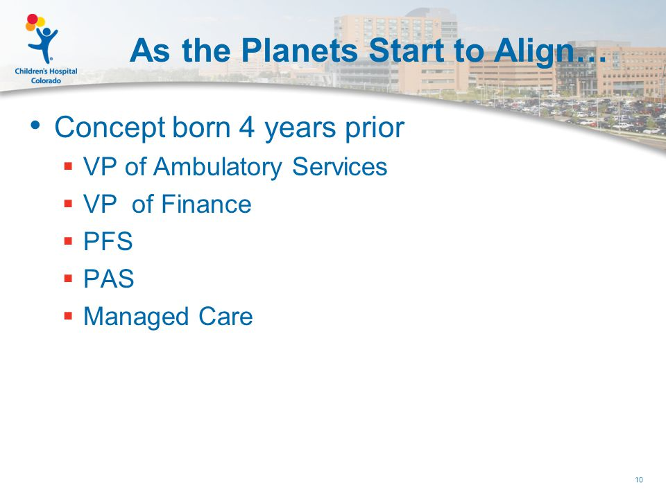 As the Planets Start to Align… Concept born 4 years prior  VP of Ambulatory Services  VP of Finance  PFS  PAS  Managed Care 10