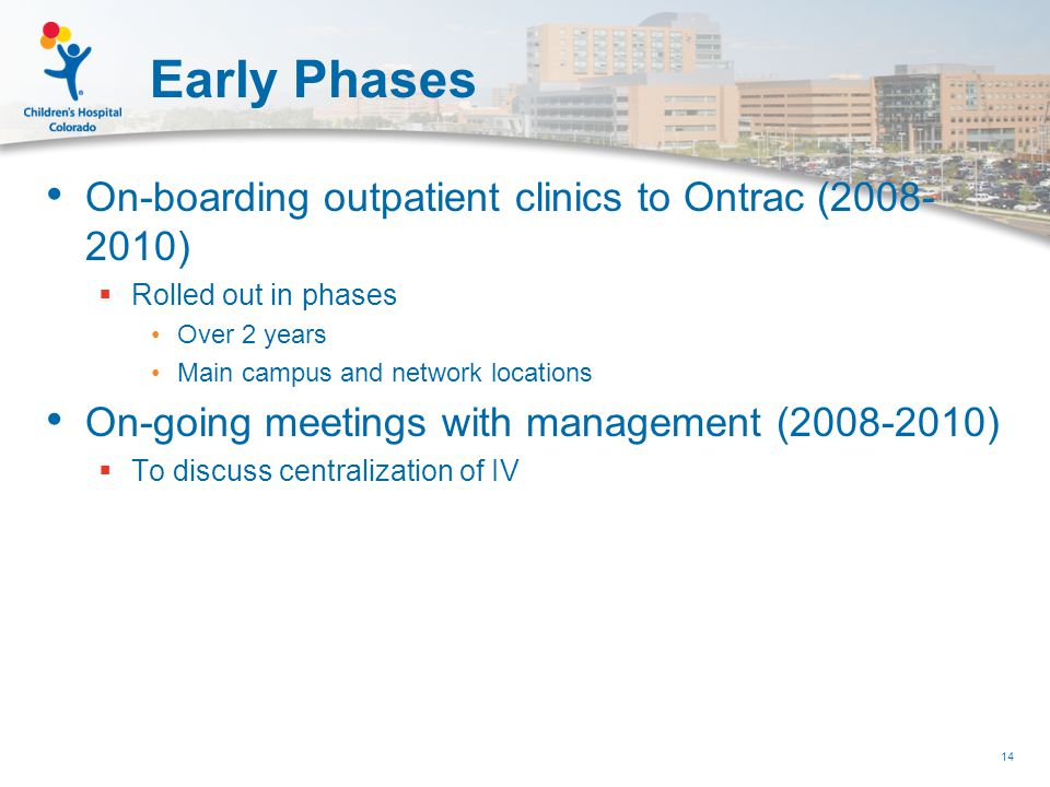 Early Phases On-boarding outpatient clinics to Ontrac (2008- 2010)  Rolled out in phases Over 2 years Main campus and network locations On-going meetings with management (2008-2010)  To discuss centralization of IV 14