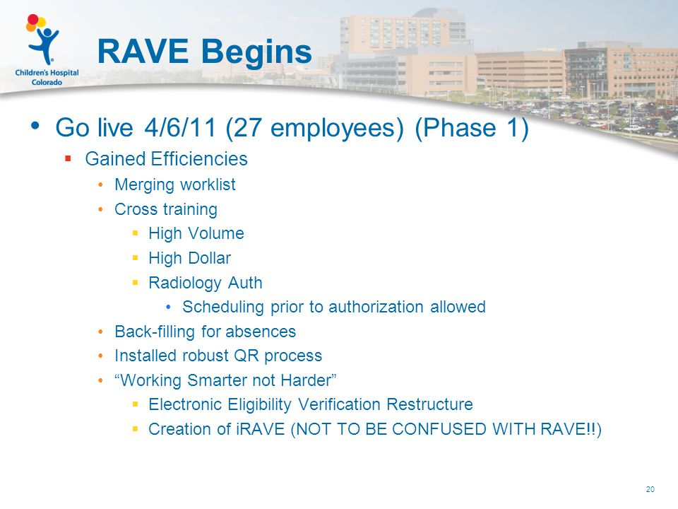 RAVE Begins Go live 4/6/11 (27 employees) (Phase 1)  Gained Efficiencies Merging worklist Cross training  High Volume  High Dollar  Radiology Auth Scheduling prior to authorization allowed Back-filling for absences Installed robust QR process Working Smarter not Harder  Electronic Eligibility Verification Restructure  Creation of iRAVE (NOT TO BE CONFUSED WITH RAVE!!) 20