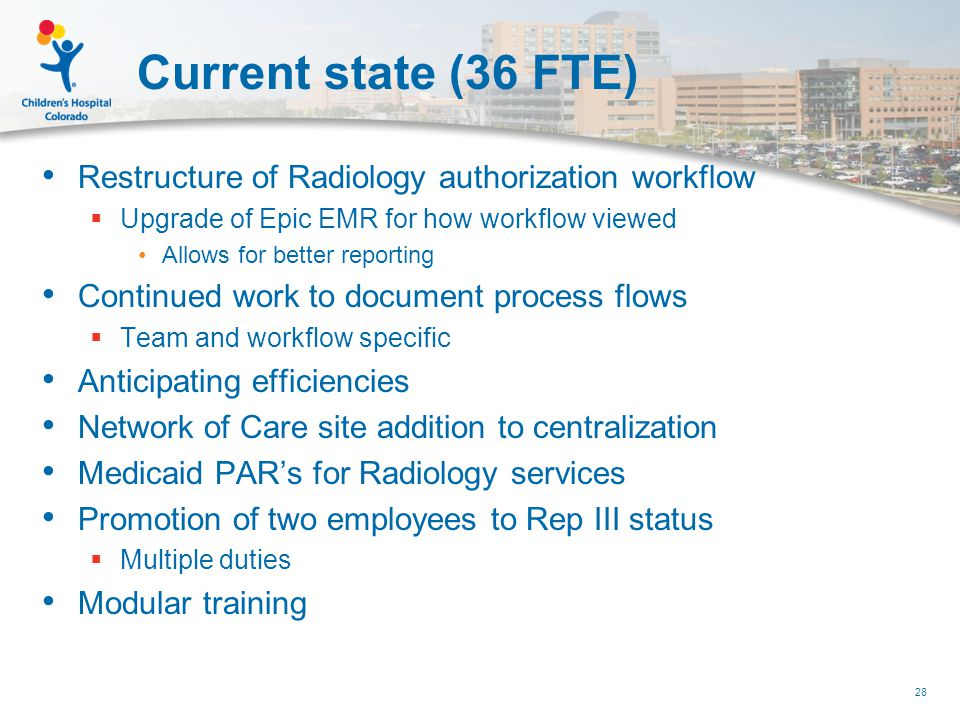 Current state (36 FTE) Restructure of Radiology authorization workflow  Upgrade of Epic EMR for how workflow viewed Allows for better reporting Continued work to document process flows  Team and workflow specific Anticipating efficiencies Network of Care site addition to centralization Medicaid PAR's for Radiology services Promotion of two employees to Rep III status  Multiple duties Modular training 28