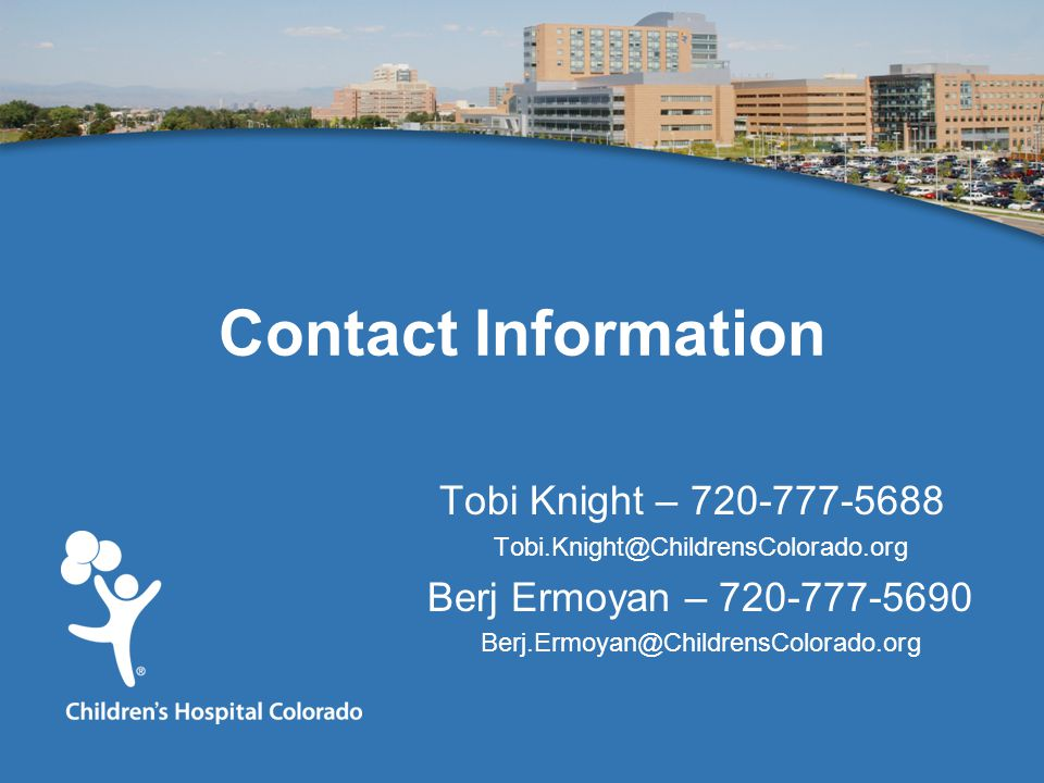 Contact Information Tobi Knight – 720-777-5688 Tobi.Knight@ChildrensColorado.org Berj Ermoyan – 720-777-5690 Berj.Ermoyan@ChildrensColorado.org