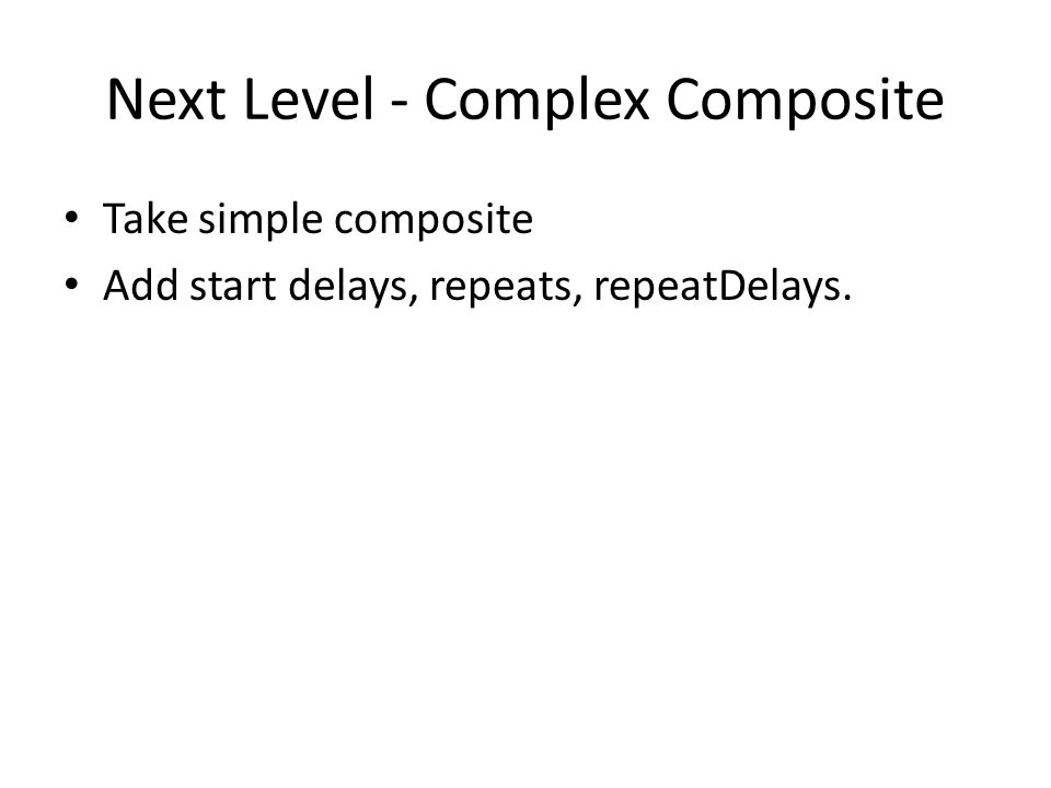Next Level - Complex Composite Take simple composite Add start delays, repeats, repeatDelays.