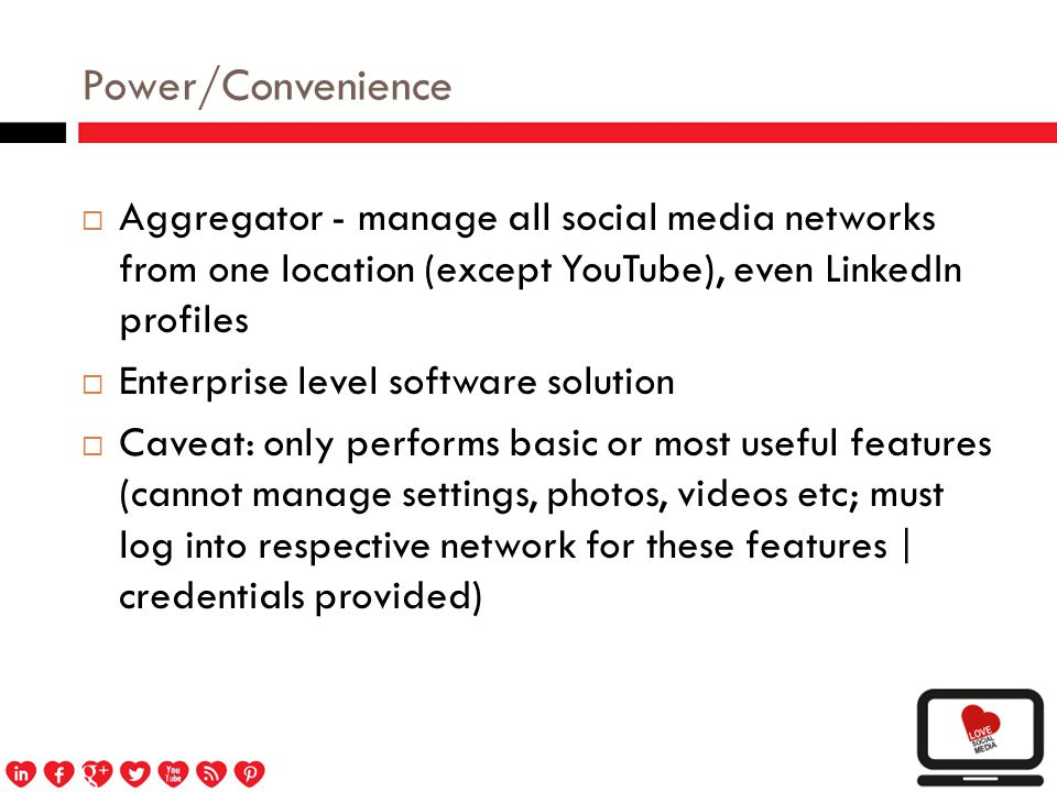 Power/Convenience  Aggregator - manage all social media networks from one location (except YouTube), even LinkedIn profiles  Enterprise level software solution  Caveat: only performs basic or most useful features (cannot manage settings, photos, videos etc; must log into respective network for these features | credentials provided)