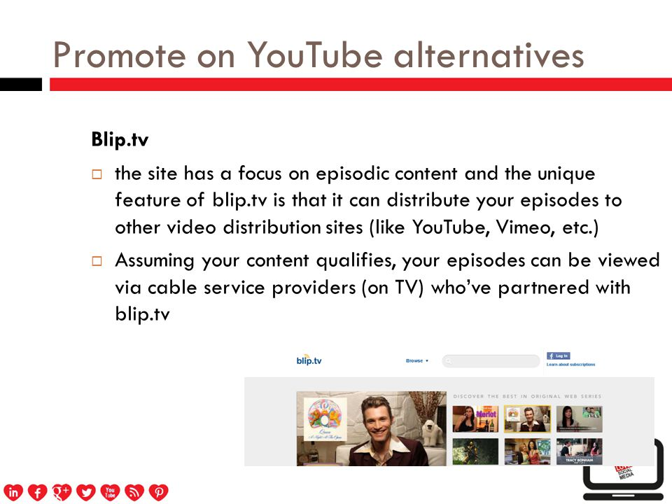 Promote on YouTube alternatives Blip.tv  the site has a focus on episodic content and the unique feature of blip.tv is that it can distribute your episodes to other video distribution sites (like YouTube, Vimeo, etc.)  Assuming your content qualifies, your episodes can be viewed via cable service providers (on TV) who've partnered with blip.tv