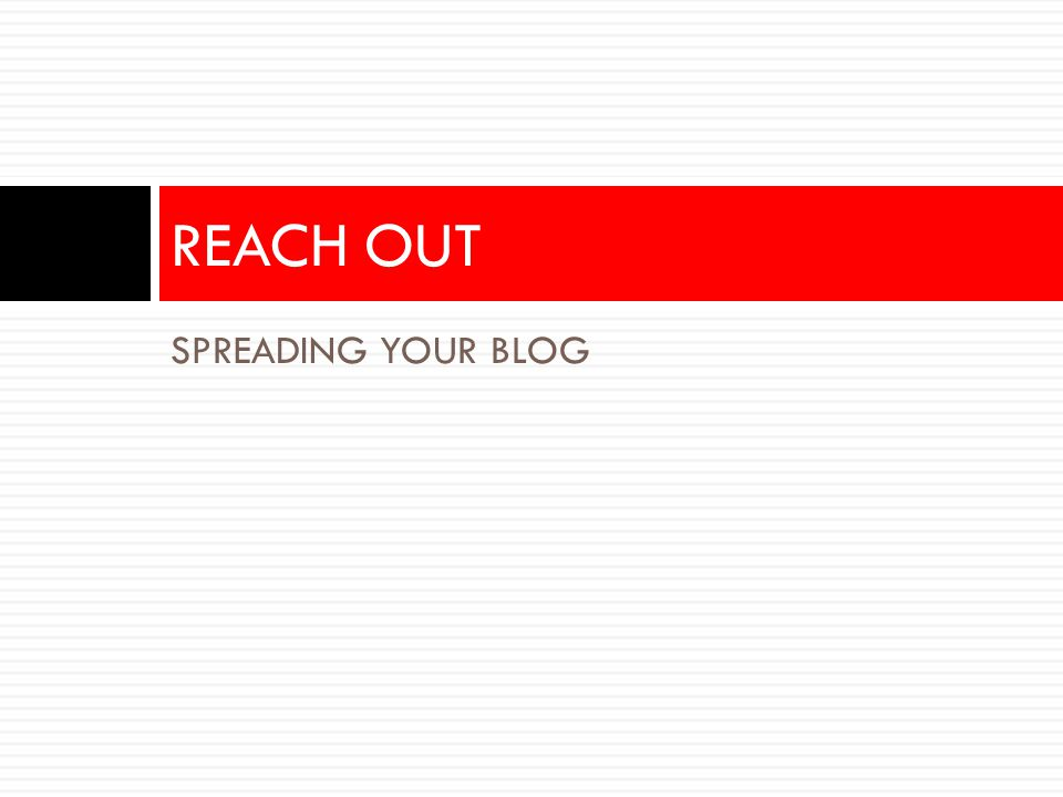 Spreading your content virally After each blog post, do the following: 1.Post your blog title on linkedin, facebook, twitter 2.Post your blog on other relevant community sites 3.Post it on micro ‐ blogging site like Tumblr to widen reach 4.Repurpose blog post in other formats like video or presentation 5.Use email as a notification tool for your blog updates Before you launch your blog, do the following: 1.Add your site to Google 2.Claim it on technorati.com/delicious/digg 3.Integrate your blog with Linkedin, Facebook, Twitter 4.Integrate your blog with any other online communities 5.Send it to bookmarking sites like delicious and diggit