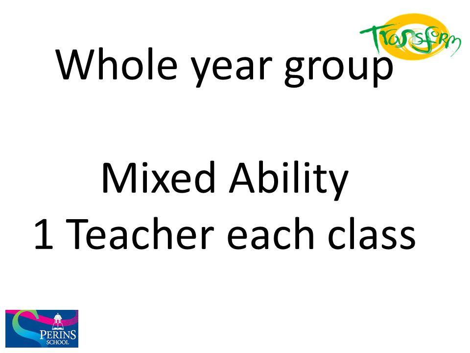 Whole year group Mixed Ability 1 Teacher each class