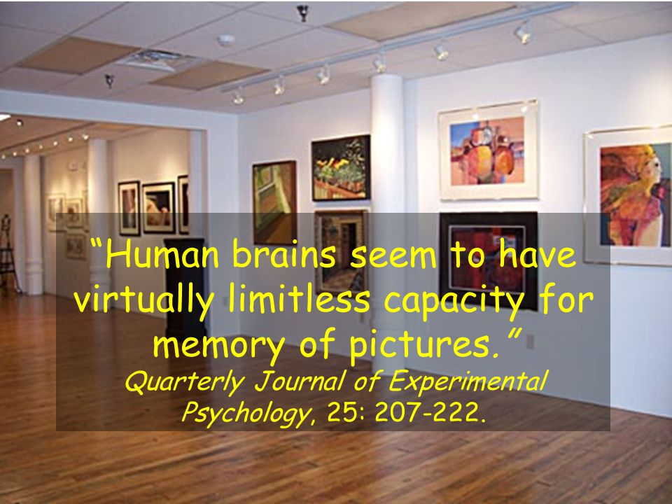 """""""Human brains seem to have virtually limitless capacity for memory of pictures."""" Quarterly Journal of Experimental Psychology, 25: 207-222."""