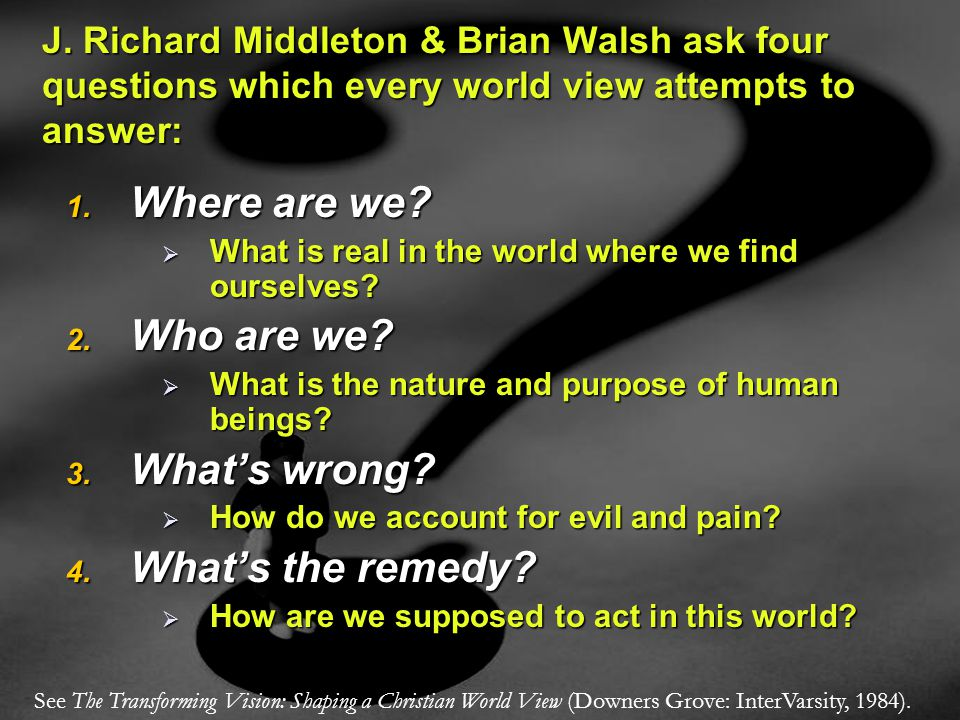 1. Where are we?  What is real in the world where we find ourselves? 2. Who are we?  What is the nature and purpose of human beings? 3. What's wrong