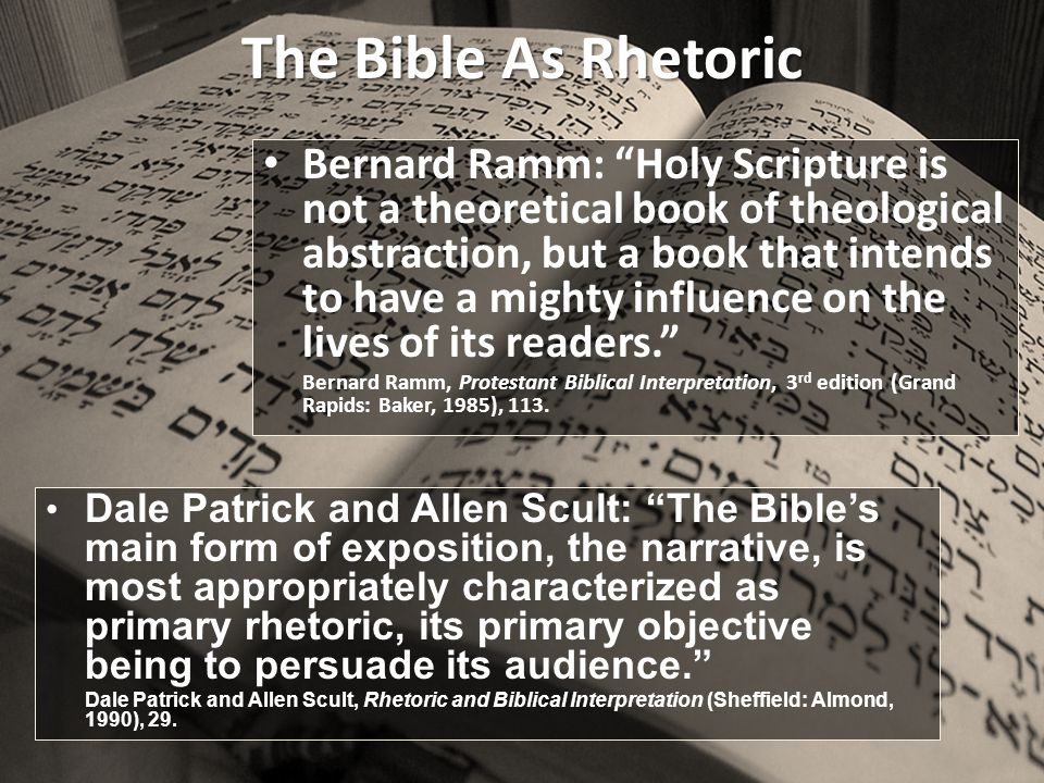 The Bible As Rhetoric Bernard Ramm: Holy Scripture is not a theoretical book of theological abstraction, but a book that intends to have a mighty influence on the lives of its readers. Bernard Ramm, Protestant Biblical Interpretation, 3 rd edition (Grand Rapids: Baker, 1985), 113.