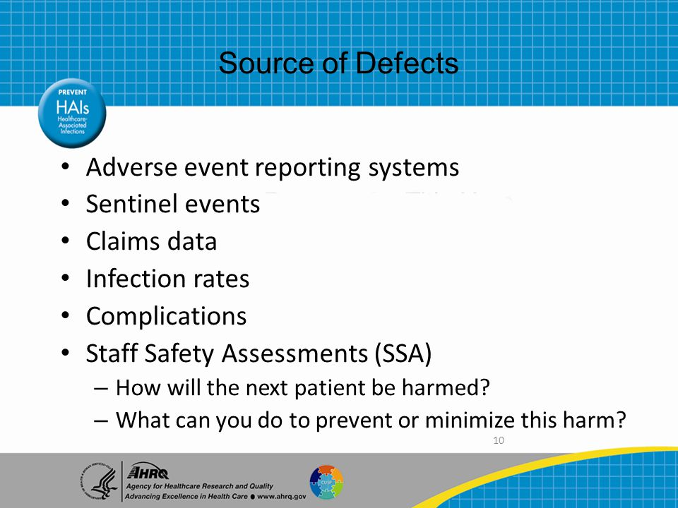 10 Adverse event reporting systems Sentinel events Claims data Infection rates Complications Staff Safety Assessments (SSA) – How will the next patient be harmed.