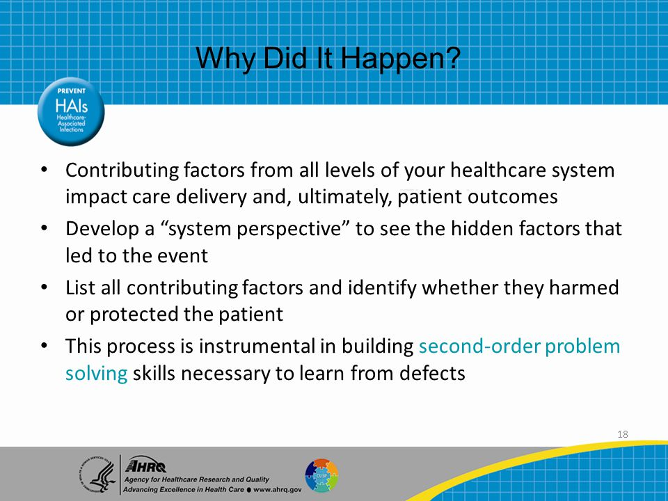 18 Contributing factors from all levels of your healthcare system impact care delivery and, ultimately, patient outcomes Develop a system perspective to see the hidden factors that led to the event List all contributing factors and identify whether they harmed or protected the patient This process is instrumental in building second-order problem solving skills necessary to learn from defects Why Did It Happen?
