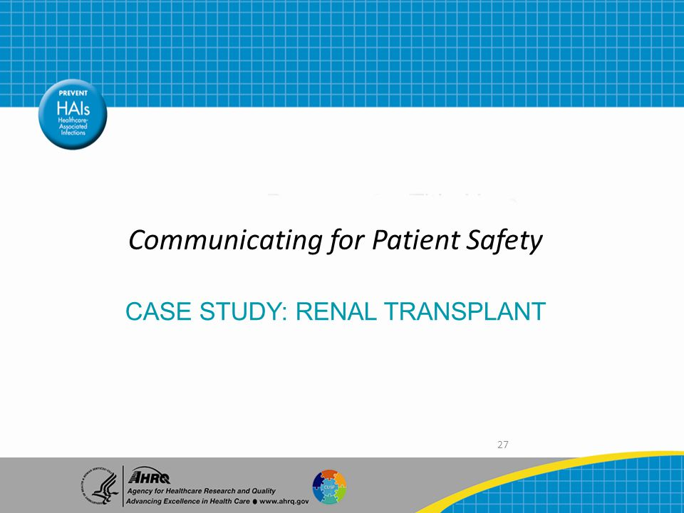 27 Communicating for Patient Safety CASE STUDY: RENAL TRANSPLANT