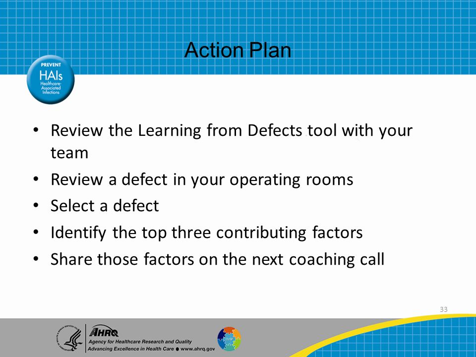 33 Review the Learning from Defects tool with your team Review a defect in your operating rooms Select a defect Identify the top three contributing factors Share those factors on the next coaching call Action Plan