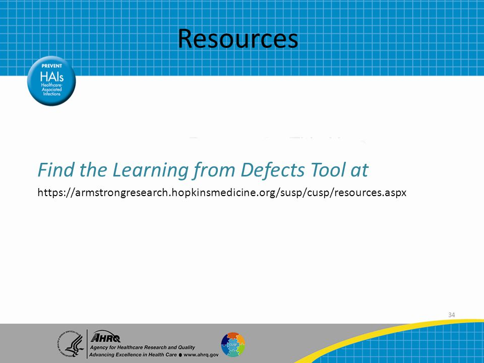 34 Resources Find the Learning from Defects Tool at https://armstrongresearch.hopkinsmedicine.org/susp/cusp/resources.aspx