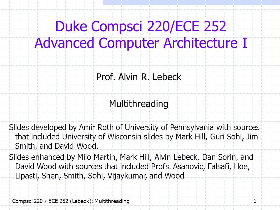 Compsci 220 / ECE 252 (Lebeck): Multithreading 1 Duke Compsci 220/ECE 252 Advanced Computer Architecture I Prof.