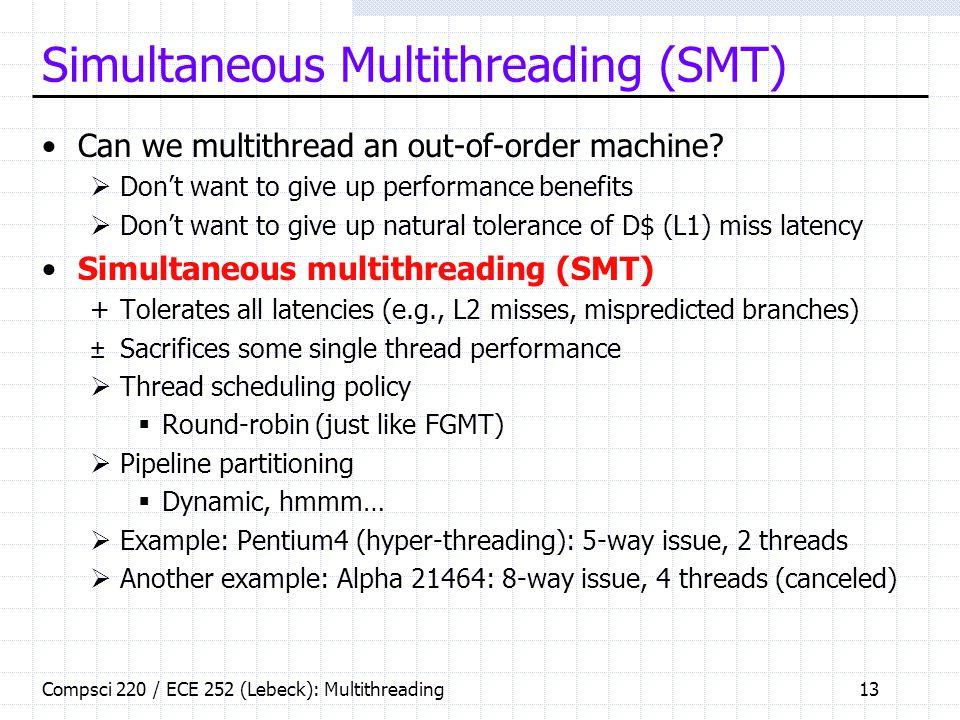 Compsci 220 / ECE 252 (Lebeck): Multithreading13 Simultaneous Multithreading (SMT) Can we multithread an out-of-order machine.