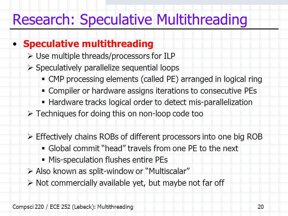 Compsci 220 / ECE 252 (Lebeck): Multithreading20 Research: Speculative Multithreading Speculative multithreading  Use multiple threads/processors for ILP  Speculatively parallelize sequential loops  CMP processing elements (called PE) arranged in logical ring  Compiler or hardware assigns iterations to consecutive PEs  Hardware tracks logical order to detect mis-parallelization  Techniques for doing this on non-loop code too  Effectively chains ROBs of different processors into one big ROB  Global commit head travels from one PE to the next  Mis-speculation flushes entire PEs  Also known as split-window or Multiscalar  Not commercially available yet, but maybe not far off