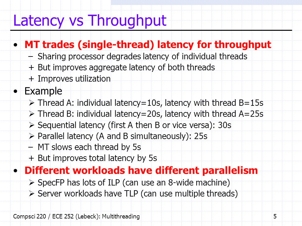Compsci 220 / ECE 252 (Lebeck): Multithreading5 Latency vs Throughput MT trades (single-thread) latency for throughput –Sharing processor degrades latency of individual threads +But improves aggregate latency of both threads +Improves utilization Example  Thread A: individual latency=10s, latency with thread B=15s  Thread B: individual latency=20s, latency with thread A=25s  Sequential latency (first A then B or vice versa): 30s  Parallel latency (A and B simultaneously): 25s –MT slows each thread by 5s +But improves total latency by 5s Different workloads have different parallelism  SpecFP has lots of ILP (can use an 8-wide machine)  Server workloads have TLP (can use multiple threads)