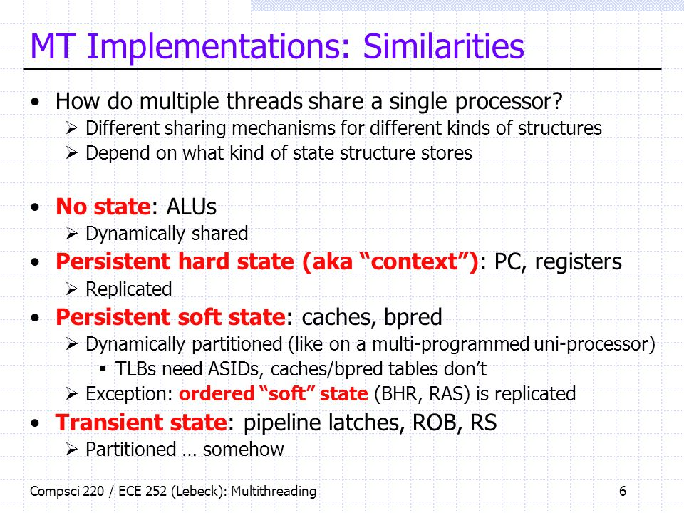 Compsci 220 / ECE 252 (Lebeck): Multithreading6 MT Implementations: Similarities How do multiple threads share a single processor.