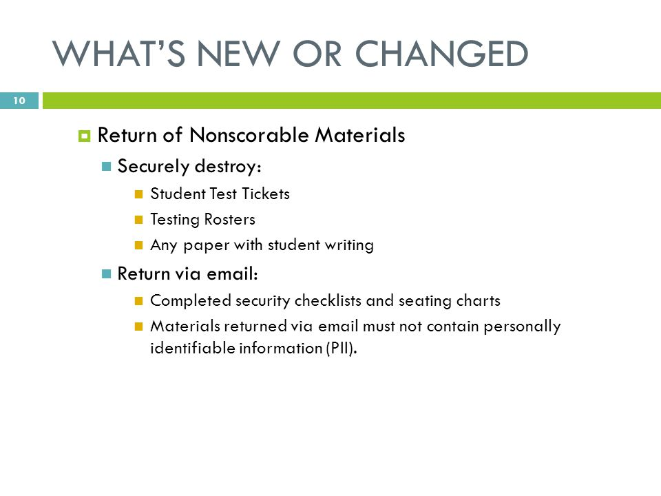 WHAT'S NEW OR CHANGED  Return of Nonscorable Materials Securely destroy: Student Test Tickets Testing Rosters Any paper with student writing Return via email: Completed security checklists and seating charts Materials returned via email must not contain personally identifiable information (PII).