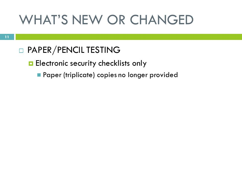 WHAT'S NEW OR CHANGED  PAPER/PENCIL TESTING  Electronic security checklists only Paper (triplicate) copies no longer provided 11