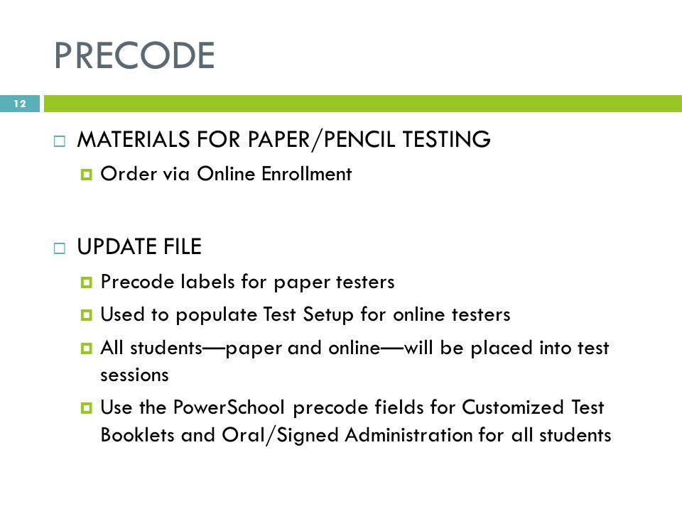 PRECODE  MATERIALS FOR PAPER/PENCIL TESTING  Order via Online Enrollment  UPDATE FILE  Precode labels for paper testers  Used to populate Test Setup for online testers  All students—paper and online—will be placed into test sessions  Use the PowerSchool precode fields for Customized Test Booklets and Oral/Signed Administration for all students 12
