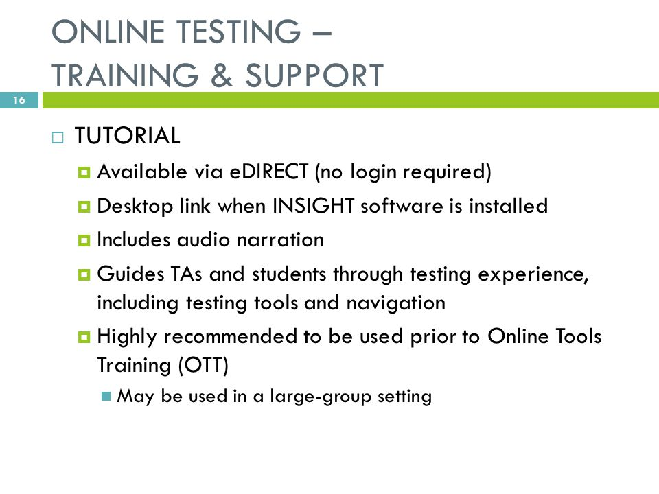 ONLINE TESTING – TRAINING & SUPPORT  TUTORIAL  Available via eDIRECT (no login required)  Desktop link when INSIGHT software is installed  Includes audio narration  Guides TAs and students through testing experience, including testing tools and navigation  Highly recommended to be used prior to Online Tools Training (OTT) May be used in a large-group setting 16