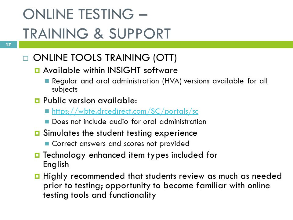 ONLINE TESTING – TRAINING & SUPPORT  ONLINE TOOLS TRAINING (OTT)  Available within INSIGHT software Regular and oral administration (HVA) versions available for all subjects  Public version available: https://wbte.drcedirect.com/SC/portals/sc Does not include audio for oral administration  Simulates the student testing experience Correct answers and scores not provided  Technology enhanced item types included for English  Highly recommended that students review as much as needed prior to testing; opportunity to become familiar with online testing tools and functionality 17