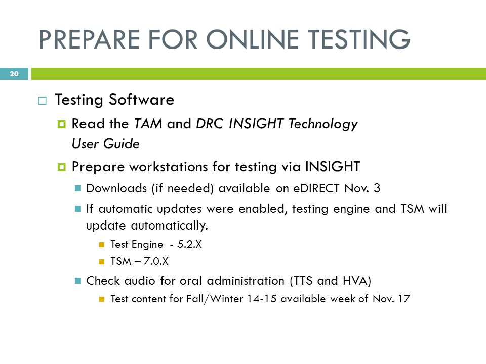 PREPARE FOR ONLINE TESTING  Testing Software  Read the TAM and DRC INSIGHT Technology User Guide  Prepare workstations for testing via INSIGHT Downloads (if needed) available on eDIRECT Nov.