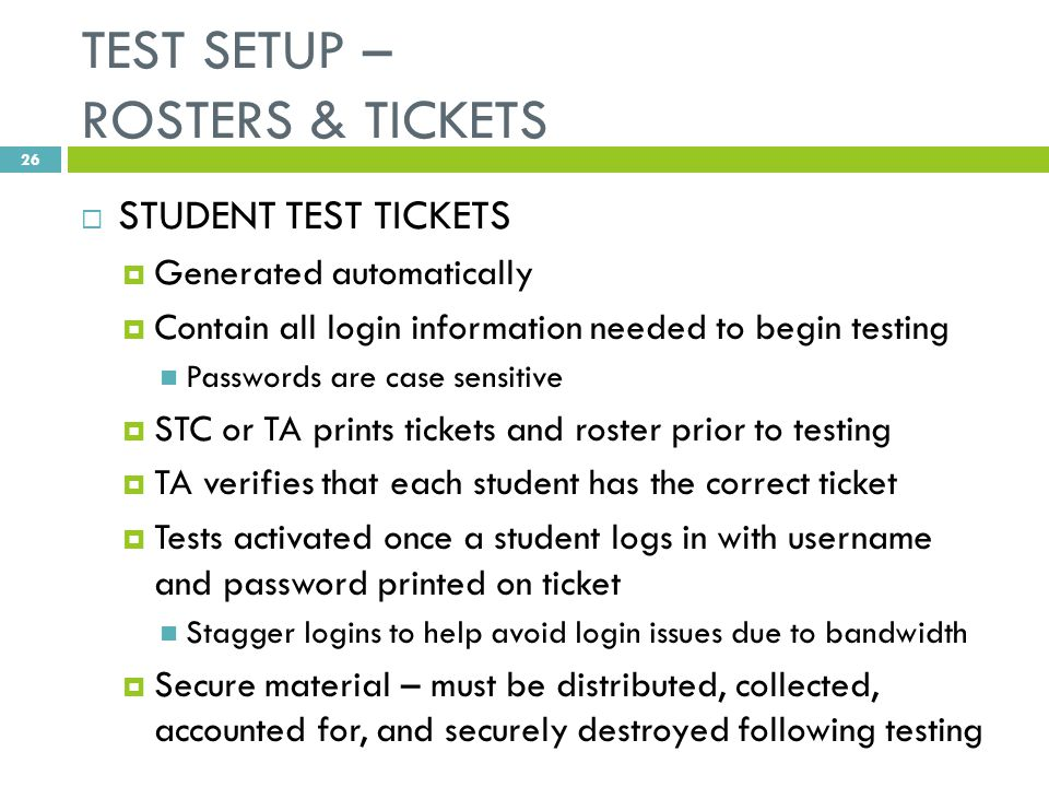 TEST SETUP – ROSTERS & TICKETS  STUDENT TEST TICKETS  Generated automatically  Contain all login information needed to begin testing Passwords are case sensitive  STC or TA prints tickets and roster prior to testing  TA verifies that each student has the correct ticket  Tests activated once a student logs in with username and password printed on ticket Stagger logins to help avoid login issues due to bandwidth  Secure material – must be distributed, collected, accounted for, and securely destroyed following testing 26