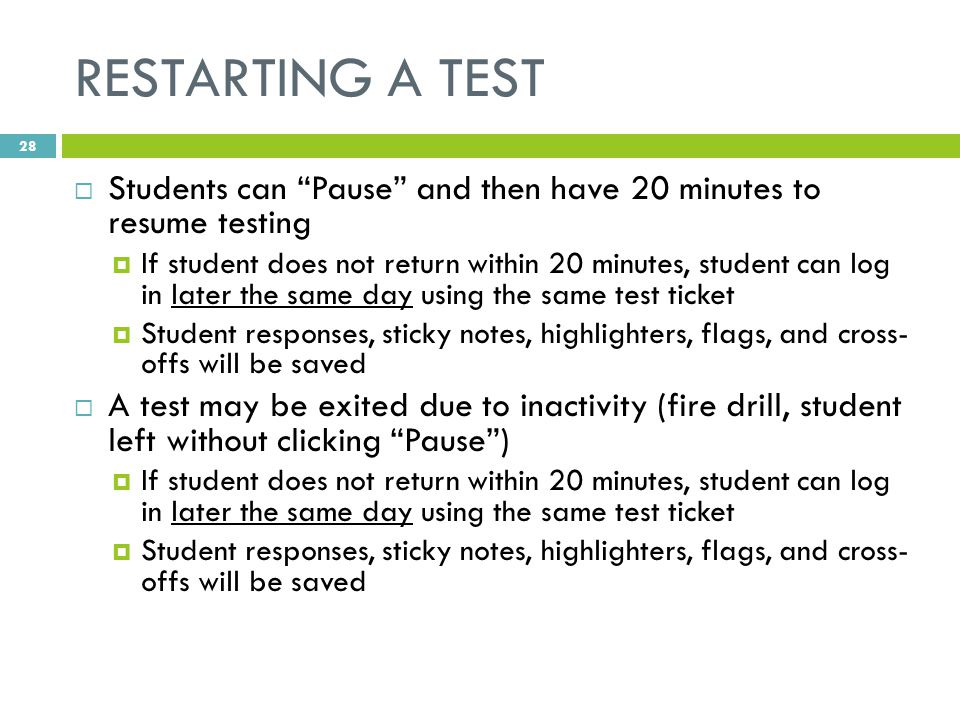 RESTARTING A TEST  Students can Pause and then have 20 minutes to resume testing  If student does not return within 20 minutes, student can log in later the same day using the same test ticket  Student responses, sticky notes, highlighters, flags, and cross- offs will be saved  A test may be exited due to inactivity (fire drill, student left without clicking Pause )  If student does not return within 20 minutes, student can log in later the same day using the same test ticket  Student responses, sticky notes, highlighters, flags, and cross- offs will be saved 28
