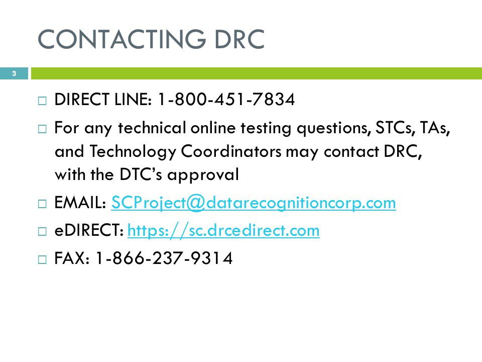 CONTACTING DRC  DIRECT LINE: 1-800-451-7834  For any technical online testing questions, STCs, TAs, and Technology Coordinators may contact DRC, with the DTC's approval  EMAIL: SCProject@datarecognitioncorp.comSCProject@datarecognitioncorp.com  eDIRECT: https://sc.drcedirect.comhttps://sc.drcedirect.com  FAX: 1-866-237-9314 3