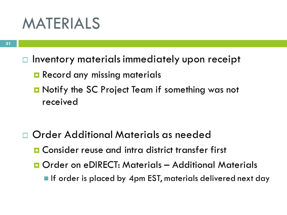 MATERIALS  Inventory materials immediately upon receipt  Record any missing materials  Notify the SC Project Team if something was not received  Order Additional Materials as needed  Consider reuse and intra district transfer first  Order on eDIRECT: Materials – Additional Materials If order is placed by 4pm EST, materials delivered next day 31