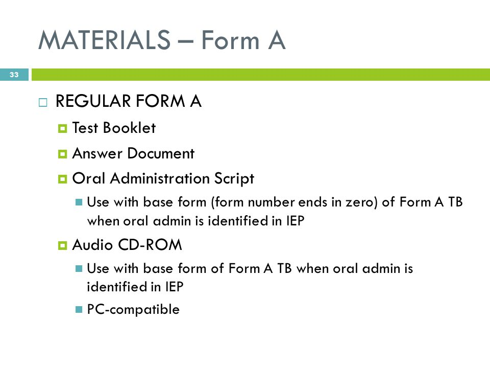 MATERIALS – Form A  REGULAR FORM A  Test Booklet  Answer Document  Oral Administration Script Use with base form (form number ends in zero) of Form A TB when oral admin is identified in IEP  Audio CD-ROM Use with base form of Form A TB when oral admin is identified in IEP PC-compatible 33